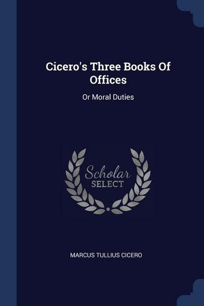 Cicero's Three Books of Offices: Or Moral Duties