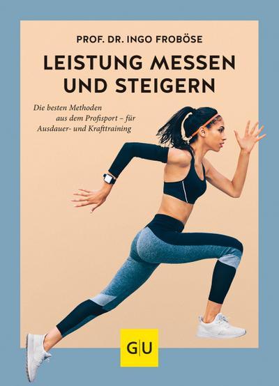 Leistung messen & steigern; Die besten Methoden aus dem Profisport - für Ausdauer- und Krafttraining; GU Einzeltitel Gesundheit/Alternativheilkunde; Deutsch
