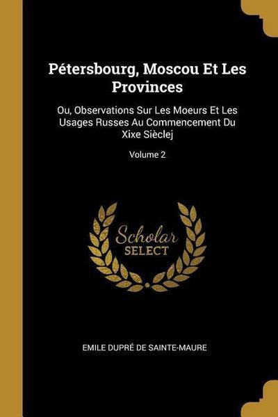 Pétersbourg, Moscou Et Les Provinces: Ou, Observations Sur Les Moeurs Et Les Usages Russes Au Commencement Du Xixe Sièclej; Volume 2