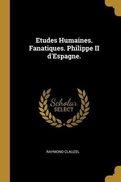 Etudes Humaines. Fanatiques. Philippe II d'Espagne.