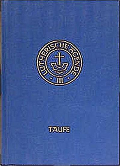 Agende für evangelisch-lutherische Kirchen und Gemeinden. Band III: Die Amtshandlungen.Teil 1: Die Taufe