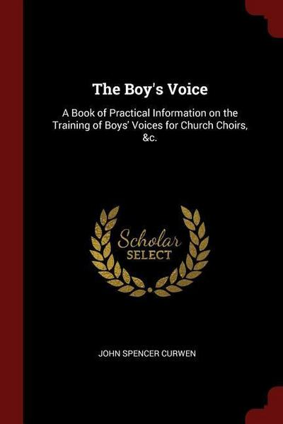 The Boy's Voice: A Book of Practical Information on the Training of Boys' Voices for Church Choirs, &C.