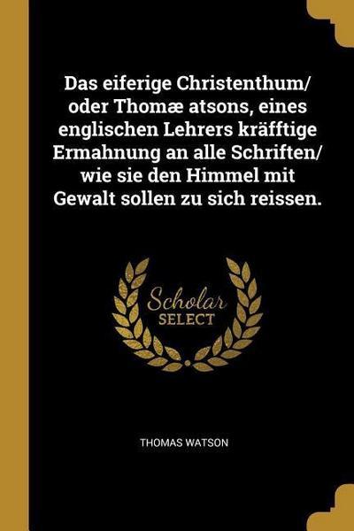 Das Eiferige Christenthum/ Oder Thomæ Atsons, Eines Englischen Lehrers Kräfftige Ermahnung an Alle Schriften/ Wie Sie Den Himmel Mit Gewalt Sollen Zu