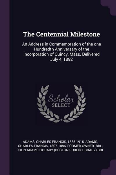 The Centennial Milestone: An Address in Commemoration of the One Hundredth Anniversary of the Incorporation of Quincy, Mass. Delivered July 4, 1