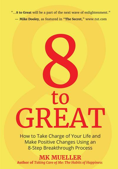 8 to Great: How to Take Charge of Your Life and Make Positive Changes Using an 8-Step Breakthrough Process (Inspiration, Resilienc
