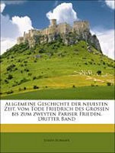 Allgemeine Geschichte der neuesten Zeit, vom Tode Friedrich des Grossen bis zum zweyten Pariser Frieden, Dritter Band