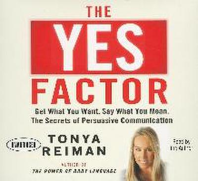 The Yes Factor: Get What You Want, Say What You Mean: The Secrets of Persuasive Communication