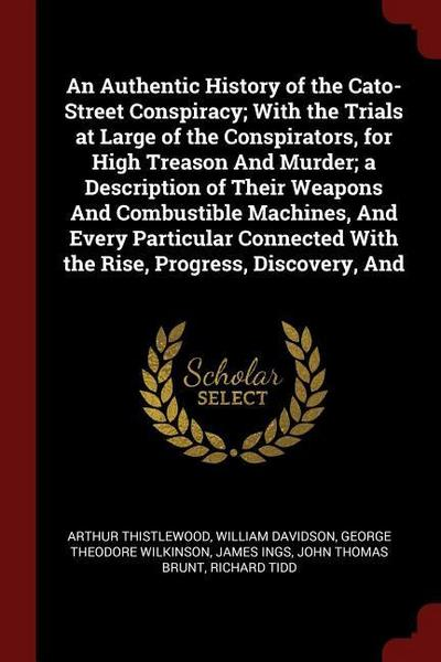 An Authentic History of the Cato-Street Conspiracy; With the Trials at Large of the Conspirators, for High Treason and Murder; A Description of Their