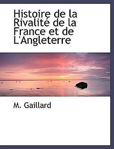 Histoire de la Rivalité de la France et de L'Angleterre