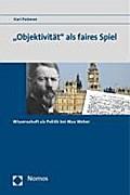 Objektivität als faires Spiel: Wissenschaft als Politik bei Max Weber - Kari Palonen