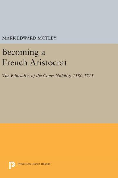 Becoming a French Aristocrat: The Education of the Court Nobility, 1580-1715