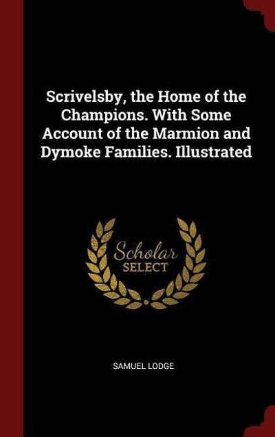 Scrivelsby, the Home of the Champions. with Some Account of the Marmion and Dymoke Families. Illustrated