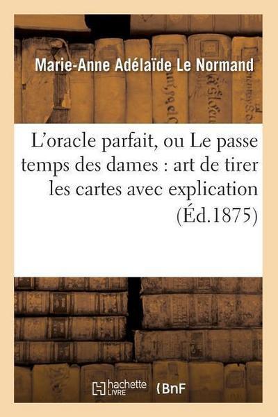 L'Oracle Parfait, Ou Le Passe Temps Des Dames: Art de Tirer Les Cartes Avec Explication (Éd.1875)