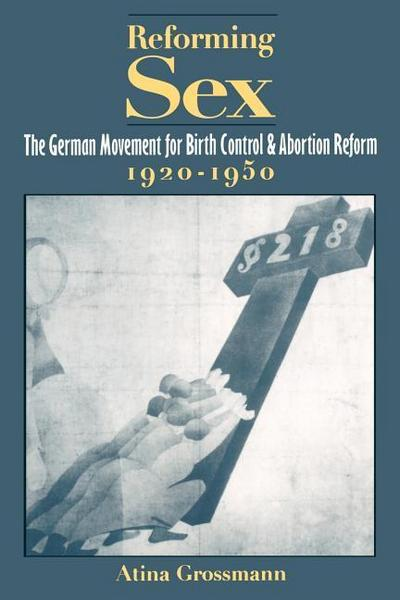 Reforming Sex: The German Movement for Birth Control and Abortion Reform, 1920-1950