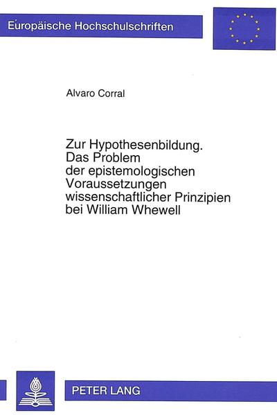 Zur Hypothesenbildung. Das Problem der epistemologischen Voraussetzungen wissenschaftlicher Prinzipien bei William Whewell