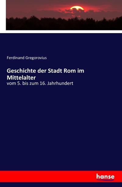 Geschichte der Stadt Rom im Mittelalter: vom 5. bis zum 16. Jahrhundert