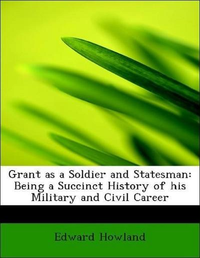 Grant as a Soldier and Statesman: Being a Succinct History of his Military and Civil Career