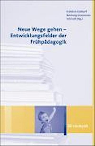 Neue Wege gehen  - Entwicklungsfelder der Frühpädagogik