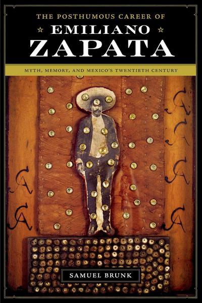 The Posthumous Career of Emiliano Zapata: Myth, Memory, and Mexico's Twentieth Century