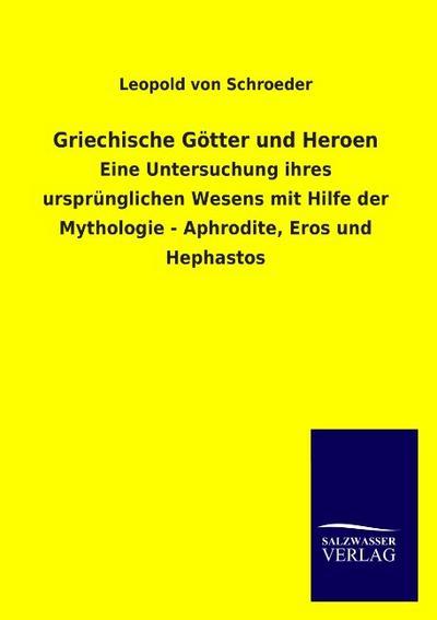 Griechische Götter und Heroen: Eine Untersuchung ihres ursprünglichen Wesens mit Hilfe der Mythologie - Aphrodite, Eros und Hephastos