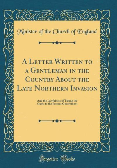 A Letter Written to a Gentleman in the Country about the Late Northern Invasion: And the Lawfulness of Taking the Oaths to the Present Government (Cla