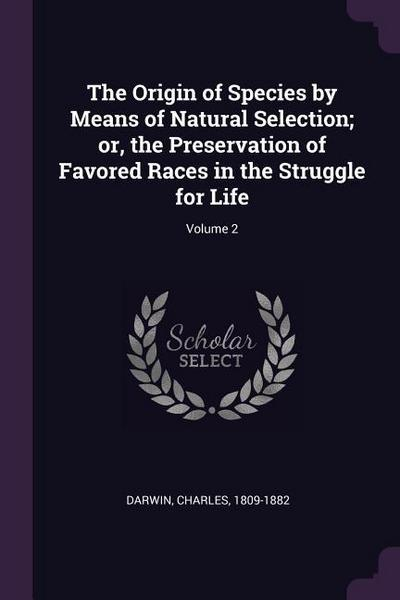 The Origin of Species by Means of Natural Selection; Or, the Preservation of Favored Races in the Struggle for Life; Volume 2