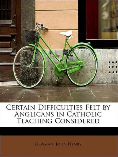 Certain Difficulties Felt by Anglicans in Catholic Teaching Considered