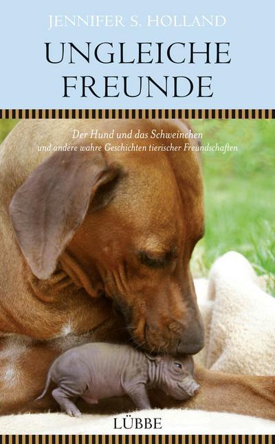 Ungleiche Freunde: Der Hund und das  Schweinchen. und andere wahre Geschichten tierischer Freundschaften
