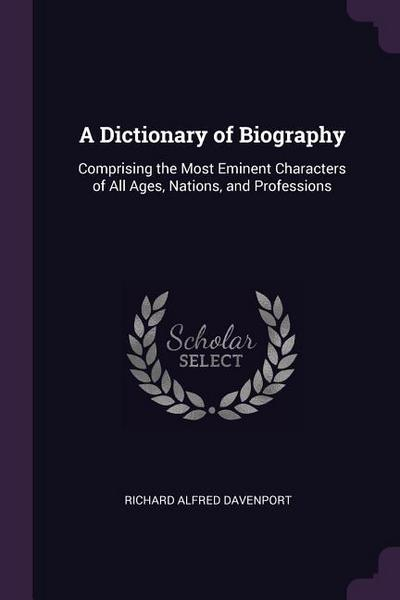A Dictionary of Biography: Comprising the Most Eminent Characters of All Ages, Nations, and Professions