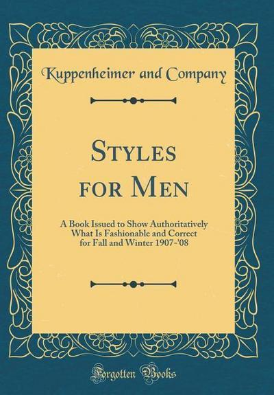 Styles for Men: A Book Issued to Show Authoritatively What Is Fashionable and Correct for Fall and Winter 1907-'08 (Classic Reprint)