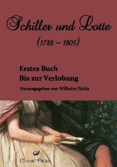 Schiller und Lotte (1788 - 1805): Bis zur Verlobung. Erstes Buch