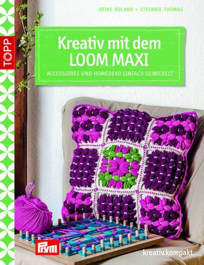 Kreativ mit dem LOOM MAXI; Accessoires und Homedeko einfach gewickelt; kreativ.kompakt.; Deutsch; farbl. Abbildungen