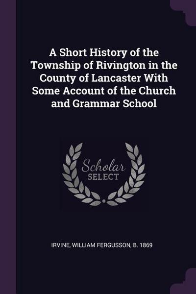 A Short History of the Township of Rivington in the County of Lancaster with Some Account of the Church and Grammar School