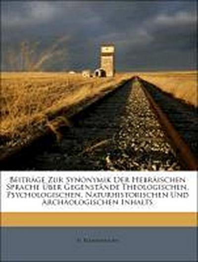 Beiträge Zur Synonymik Der Hebräischen Sprache Über Gegenstände Theologischen, Psychologischen, Naturhistorischen Und Archäologischen Inhalts