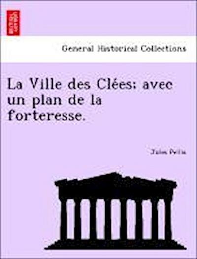 La Ville des Cle´es; avec un plan de la forteresse.