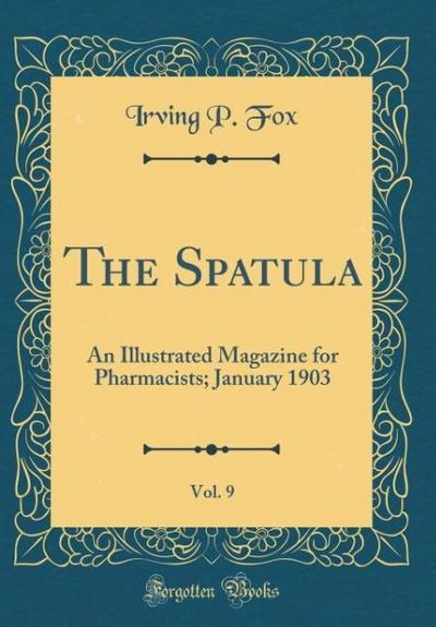 The Spatula, Vol. 9: An Illustrated Magazine for Pharmacists; January 1903 (Classic Reprint)