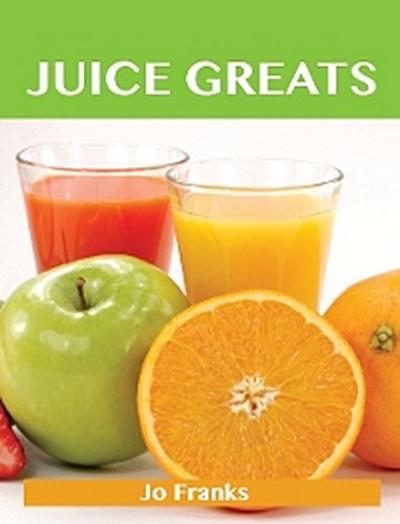 Juice Greats: Delicious Juice  Recipes, The Top Juice Recipes