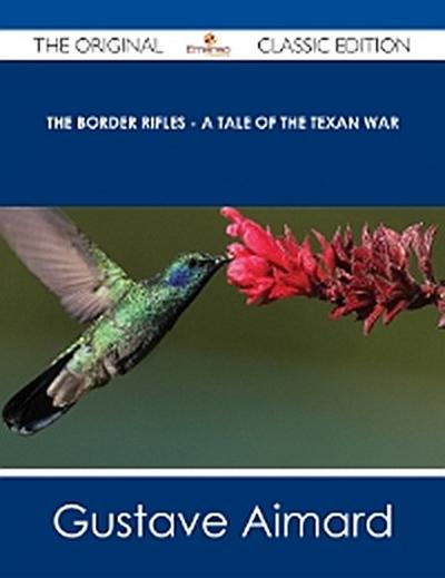 The Border Rifles - A Tale of the Texan War - The Original Classic Edition