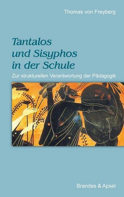 Tantalos und Sisyphos in der Schule; Zur strukturellen Verantwortung der Pädagogik   ; Deutsch;  -