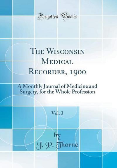 The Wisconsin Medical Recorder, 1900, Vol. 3: A Monthly Journal of Medicine and Surgery, for the Whole Profession (Classic Reprint)