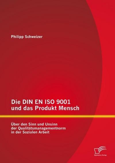 Die DIN EN ISO 9001 und das Produkt Mensch: Über den Sinn und Unsinn der Qualitätsmanagementnorm in der Sozialen Arbeit