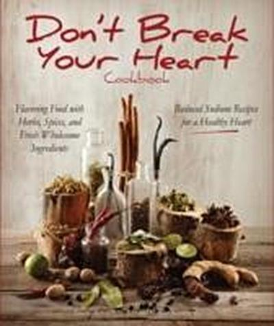Don't Break Your Heart Cookbook: Reduced Sodium Recipes for a Healthy Heart - Flavoring Food with Herbs, Spices, and Fresh Wholesome Ingredients