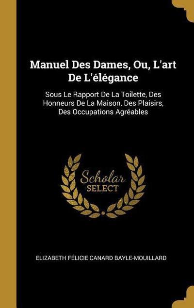 Manuel Des Dames, Ou, l'Art de l'Élégance: Sous Le Rapport de la Toilette, Des Honneurs de la Maison, Des Plaisirs, Des Occupations Agréables