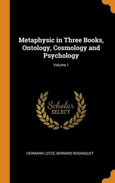 Metaphysic in Three Books, Ontology, Cosmology and Psychology; Volume 1