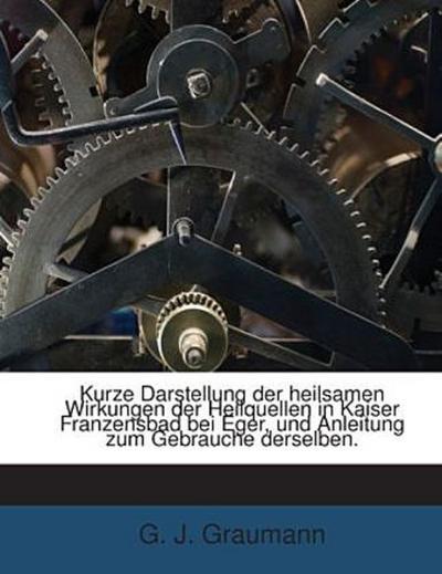 Kurze Darstellung der heilsamen Wirkungen der Heilquellen in Kaiser Franzensbad bei Eger, und Anleitung zum Gebrauche derselben.