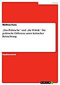 Das Politische und die Politik. Die politische Differenz unter kritischer Betrachtung - Mathias Kunz