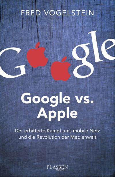 Google vs. Apple: Der erbitterte Kampf ums mobile Netz und die Revolution der Medienwelt