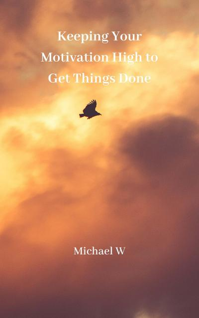 Keeping Your Motivation High to Get Things Done
