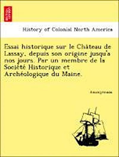 Essai historique sur le Cha^teau de Lassay, depuis son origine jusqu'a nos jours. Par un membre de la Socie´te´ Historique et Arche´ologique du Maine.