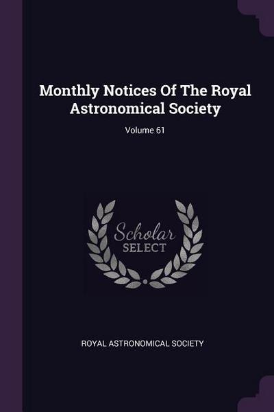Monthly Notices of the Royal Astronomical Society; Volume 61